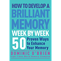 How to Develop a Brilliant Memory Week by Week: 50 Proven Ways to Enhance Your Memory: 50 Proven Ways to Enhance Your…