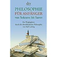 Philosophie für Anfänger, von Sokrates bis Sartre: Ein Wegbegleiter durch die abendländische Philosophie von Ralf Ludwig