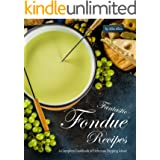 Fantastic Fondue Recipes: A Complete Cookbook of Delicious Dipping Ideas!
