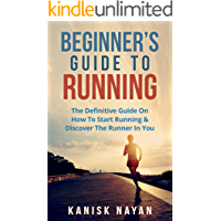 Beginner's Guide To Running: The Definitive Guide On How To Start Running & Discover The Runner In You