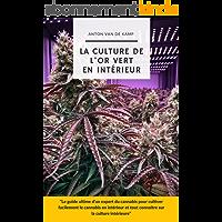La culture de l'or vert en intérieur : Le guide ultime d'un expert du cannabis pour cultiver facilement le cannabis en…