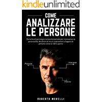 COME ANALIZZARE LE PERSONE: Tecniche di psicologia comportamentale per riconoscere le personalità, decifrare le micro-espressioni e leggere le persone ... libro aperto (Linguaggio del Corpo Vol. 1)
