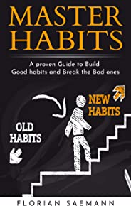 Master Habits - A proven Guide to Build Good habits and Break the Bad ones: Your clear Habits Strategy to Change Your bad fo