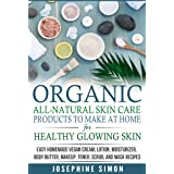 Organic All-Natural Skin Products to Make at Home for Healthy Glowing Skin: Easy Homemade Vegan Cream, Lotion, Moisturizer, B
