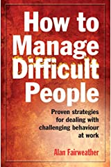 How to Manage Difficult People: Proven Strategies for Dealing with Challenging Behaviour at Work Kindle Edition