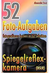 52 Foto-Aufgaben: Fotografieren lernen in 52 Schritten: Spiegelreflexkamera (DSLR) (52 Foto-Aufgaben - fotografieren lernen 1) Kindle Ausgabe
