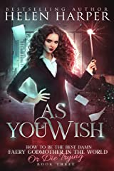 As You Wish (How To Be The Best Damn Faery Godmother In The World (Or Die Trying) Book 3) Kindle Edition