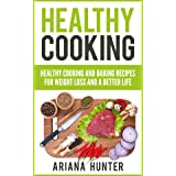 Healthy Cooking: Healthy Cooking And Baking Recipes For Weight Loss And A Better Life (Clean Eating Diet, Clean Food Diet, He