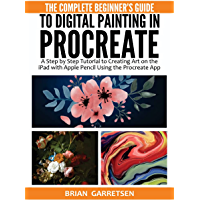 The Complete Beginner's Guide to Digital Painting in Procreate: A Step by Step Tutorial to Creating Art on the iPad with…