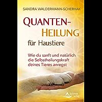 Quantenheilung für Haustiere: Wie du sanft und natürlich die Selbstheilungskraft deines Tieres anregst (German Edition)