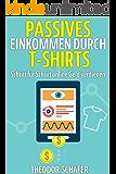 Passives Einkommen durch T-Shirts: Schritt für Schritt online Geld verdienen - Ohne Vorkenntnisse & ohne Startkapital…