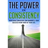 The Power of Consistency: How Being Consistent Can Guarantee Your Success in any Area of Your Life (Consistency, Strong Habit