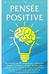 PENSEE POSITIVE: Un manuel de développement personnel simple : Comment stopper les pensées négatives et réduire le stress en utilisant le pouvoir de la pensée positive, et de la psychologie positive Format Kindle