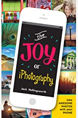 The Joy of iPhotography: Smart pictures from your smart phone Kindle Edition