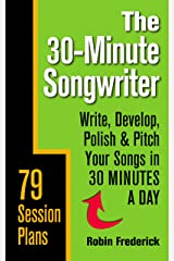 The 30-Minute Songwriter: Write, Develop, Polish & Pitch Your Songs in 30 Minutes a Day Kindle Edition