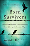 Born Survivors: Three Young Mothers and Their Extraordinary Story of Courage, Defiance, and Hope (English Edition)