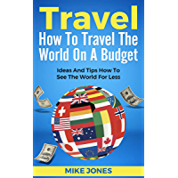 Travel: How To Travel The World On A Budget: Ways And Tips How To See The World For Less