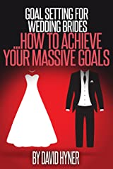 Goal Setting For Wedding Brides: how to achieve your massive goals Kindle Edition