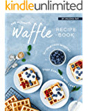The Ultimate Waffle Recipe Book: Scrumptious Waffles That Everyone Will Love!
