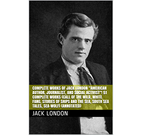 Complete Works Of Jack London American Author Journalist And Social Activist 51 Complete Works Call Of The Wild White Fang Stories Of Ships And The Sea South Sea Tales Sea Wolf Annotated Ebook