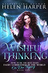 Wishful Thinking (How To Be The Best Damn Faery Godmother In The World (Or Die Trying) Book 1) Kindle Edition
