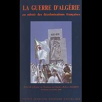 La guerre d'Algérie au miroir des décolonisations françaises: Actes du Colloque en l'honneur de Charles-Robert Ageron…
