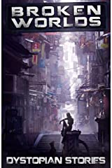 Broken Worlds: Dystopian Stories: An Anthology of Dystopian and Post-apocalyptic Short Stories (Apocalypse / Dystopia Anthology Book 2) Kindle Edition