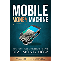 MOBILE MONEY MACHINE: How to use your Smartphone to make REAL MONEY NOW