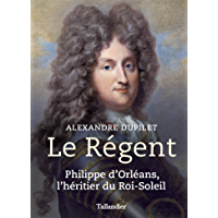 Le Régent: Philippe d'Orléans, l'héritier du Roi-Soleil (Biographies)