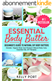 Essential Body Butter: Beginner's Guide To Natural DIY Body Butters - Includes Organic Body Care Recipes! (Natural Body Care, Essential Oils, DIY Recipes) (English Edition)