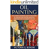 Oil Painting: The Ultimate Beginners Guide to Mastering Oil Painting and Creating Beautiful Homemade Art in 30 Minutes or Les