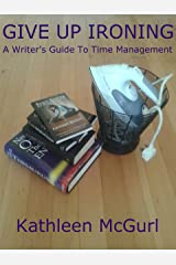 Give Up Ironing - A Writer's Guide to Time Management Kindle Edition