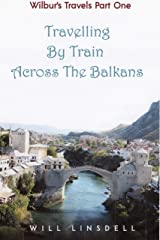 Wilbur's Travels Part One - Travelling By Train Across The Balkans Kindle Edition