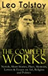 The Complete Works of Leo Tolstoy: Novels, Short Stories, Plays, Memoirs, Letters & Essays on Art, Religion and Politics...