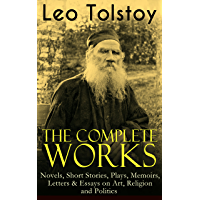 The Complete Works of Leo Tolstoy: Novels, Short Stories, Plays, Memoirs, Letters & Essays on Art, Religion and Politics…
