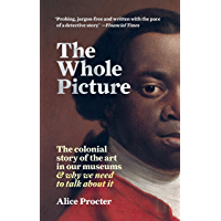 The Whole Picture: The colonial story of the art in our museums & why we need to talk about it (English Edition)