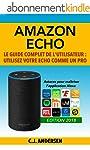 Amazon Echo - Le guide complet de l'utilisateur: Utilisez votre Echo comme un pro - Astuces pour maîtriser l'application...
