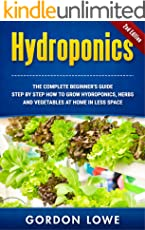 Hydroponics : Hydroponics for Beginners: The Complete Guide How to Grow Hydroponics Herbs and Vegetables at home in less space. (Hydroponics, Aquaponics, ... grow lights, hydrofarm,Organic Gardening)