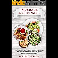 Imparare a Cucinare  Come cucinare e come ottenere i migliori risultati con le tecniche di cucina professionali che usano i migliori ristoranti del mondo