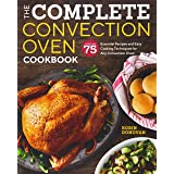 Complete Convection Oven Cookbook: 75 Essential Recipes and Easy Cooking Techniques for Any Convection Oven