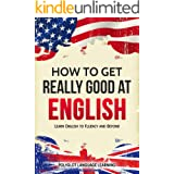 English: How to Get Really Good at English: Learn English to Fluency and Beyond (English Edition)