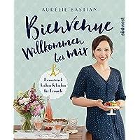 Bienvenue - Willkommen bei mir: Französisch kochen und backen für Freunde