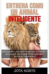 Entrena como un Animal Inteligente: Descubre las mentiras y dogmas del fitness. Alcanza un cuerpo atractivo y saludable de forma natural y sin ir al gimnasio (La Evolución Síxtuple nº 2) Versión Kindle
