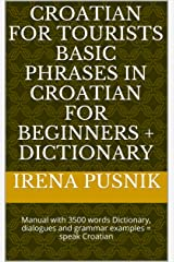 Croatian for tourists Basic phrases in Croatian for beginners + Dictionary: Manual with 3500 words Dictionary, dialogues and grammar examples = speak Croatian Kindle Edition