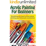 Acrylic Painting For Beginners: Everything you need to know before painting your first acrylic masterpiece (Acrylic Painting