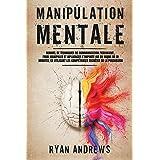 Manipulation Mentale: Manuel de techniques de communication persuasive, pour manipuler et influencer n'importe qui en moins d