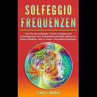 Solfeggio Frequenzen: Wie Sie mit heilenden Tönen, Klängen und Schwingungen Ihre Selbstheilungskräfte aktivieren, Stress…