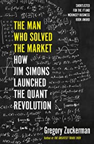 The Man Who Solved the Market: How Jim Simons Launched the Quant Revolution SHORTLISTED FOR THE FT & MCKINSEY BUSINESS BOOK O