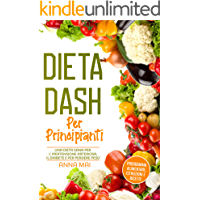 DIETA DASH Per Principianti: Una dieta sana per l'ipertensione arteriosa, il diabete e per perdere peso: Programma…