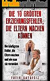 Die 10 größten Erziehungsfehler, die Eltern machen können: Erziehungsratgeber | Familienratgeber | Ratgeber für Eltern um die größten Fehler bei der Erziehung / Kindererziehung zu vermeiden